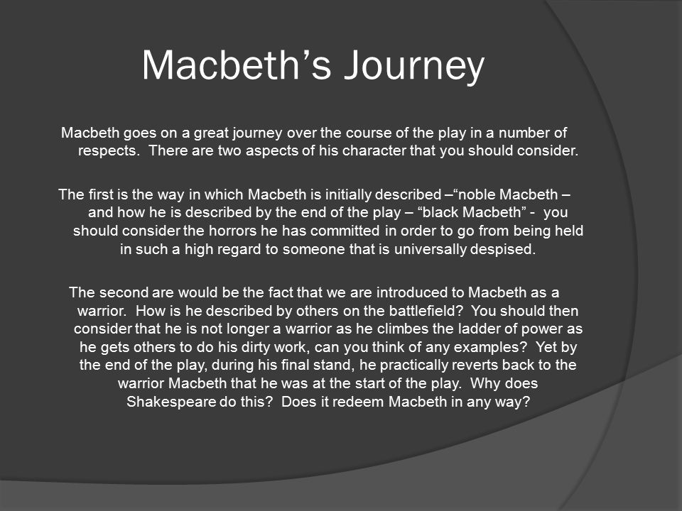 Macbeth's Journey Macbeth goes on a great journey over the course of the play in a number of respects.