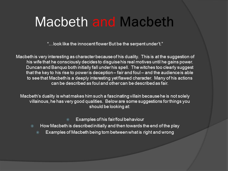 Macbeth and Macbeth …look like the innocent flower But be the serpent under't. Macbeth is very interesting as character because of his duality.