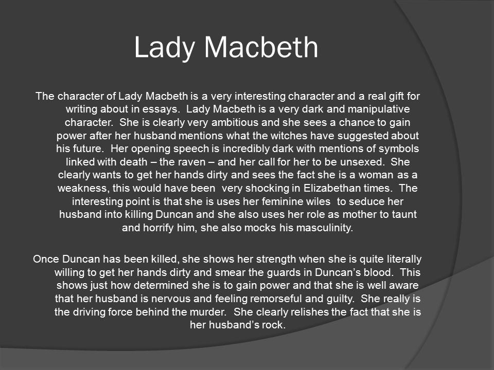 Lady Macbeth The character of Lady Macbeth is a very interesting character and a real gift for writing about in essays.