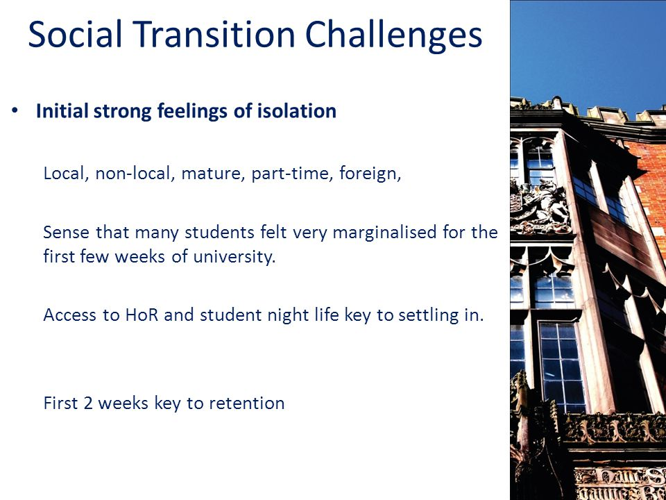 Social Transition Challenges Initial strong feelings of isolation Local, non-local, mature, part-time, foreign, Sense that many students felt very marginalised for the first few weeks of university.