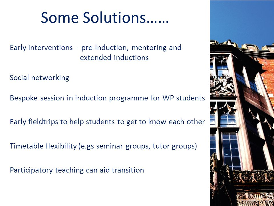 Early interventions - pre-induction, mentoring and extended inductions Social networking Bespoke session in induction programme for WP students Early fieldtrips to help students to get to know each other Timetable flexibility (e.gs seminar groups, tutor groups) Participatory teaching can aid transition