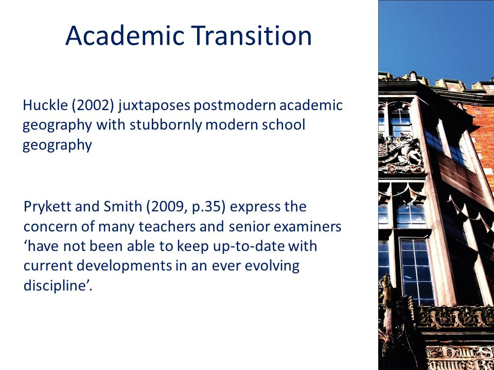 Academic Transition Huckle (2002) juxtaposes postmodern academic geography with stubbornly modern school geography Prykett and Smith (2009, p.35) express the concern of many teachers and senior examiners 'have not been able to keep up-to-date with current developments in an ever evolving discipline'.