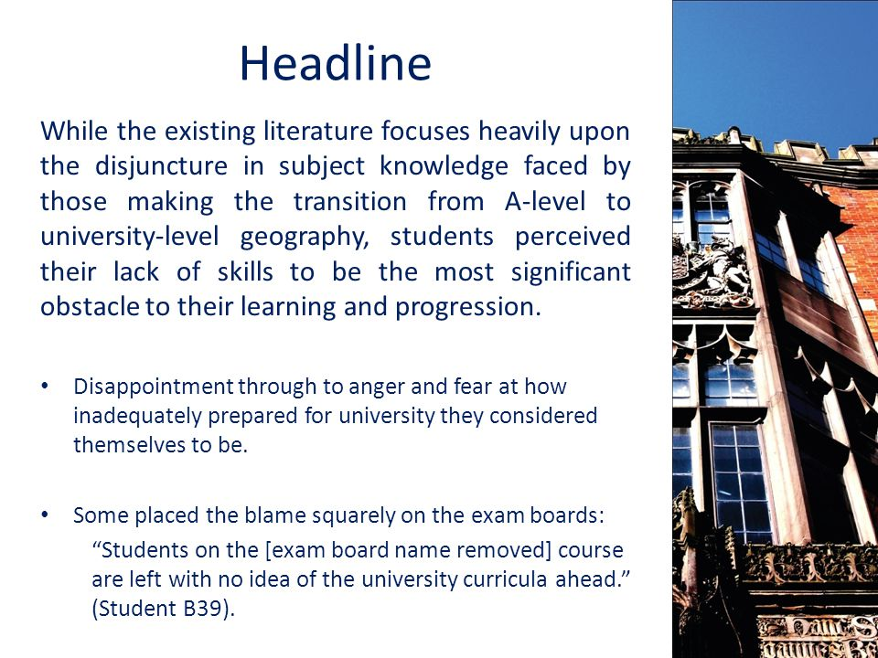 Headline While the existing literature focuses heavily upon the disjuncture in subject knowledge faced by those making the transition from A-level to university-level geography, students perceived their lack of skills to be the most significant obstacle to their learning and progression.