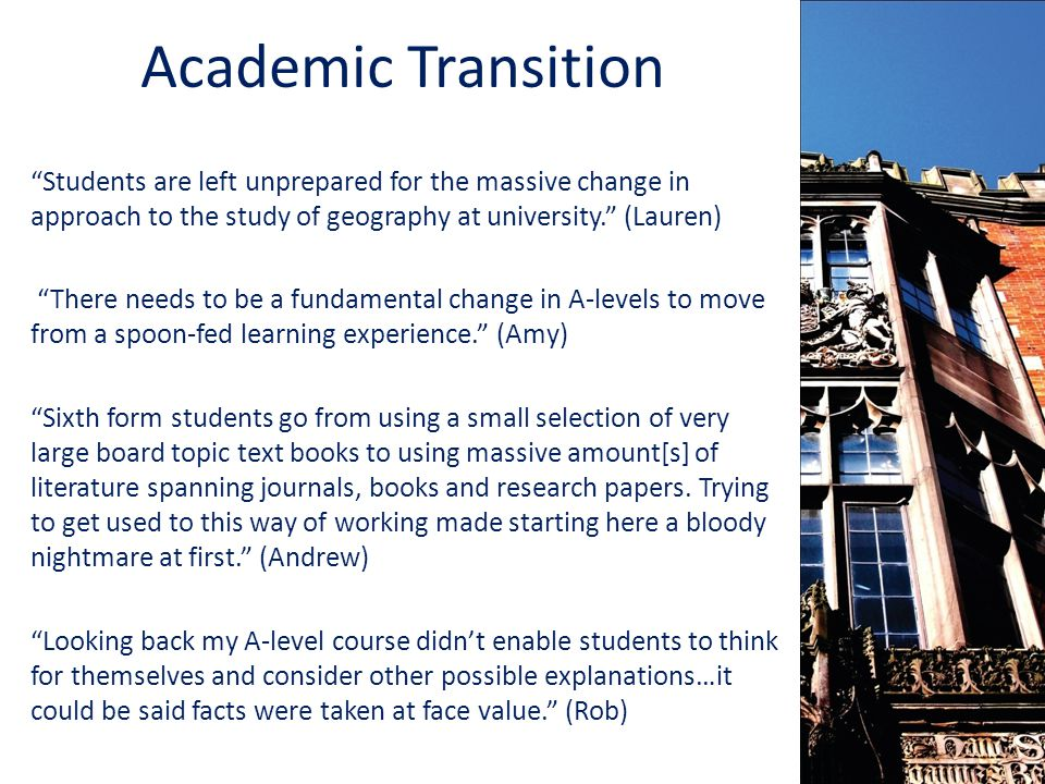Academic Transition Students are left unprepared for the massive change in approach to the study of geography at university. (Lauren) There needs to be a fundamental change in A-levels to move from a spoon-fed learning experience. (Amy) Sixth form students go from using a small selection of very large board topic text books to using massive amount[s] of literature spanning journals, books and research papers.