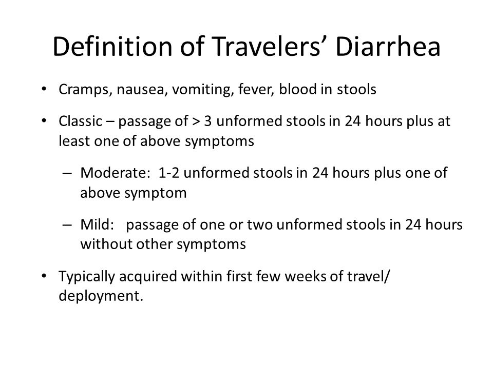 Definition of Travelers' Diarrhea Cramps, nausea, vomiting, fever, blood in stools Classic – passage of > 3 unformed stools in 24 hours plus at least
