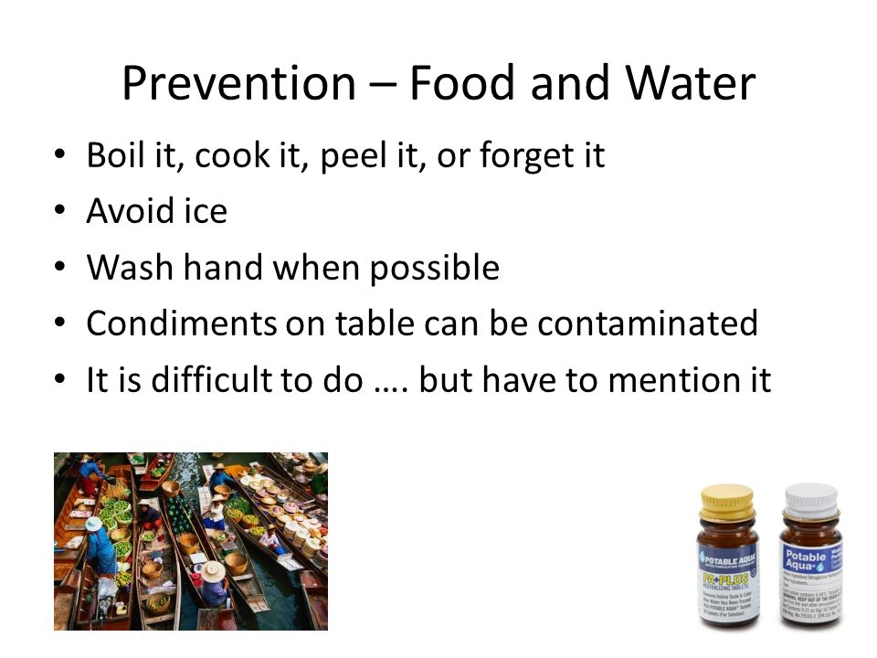 Prevention – Food and Water Boil it, cook it, peel it, or forget it Avoid ice Wash hand when possible Condiments on table can be contaminated It is di