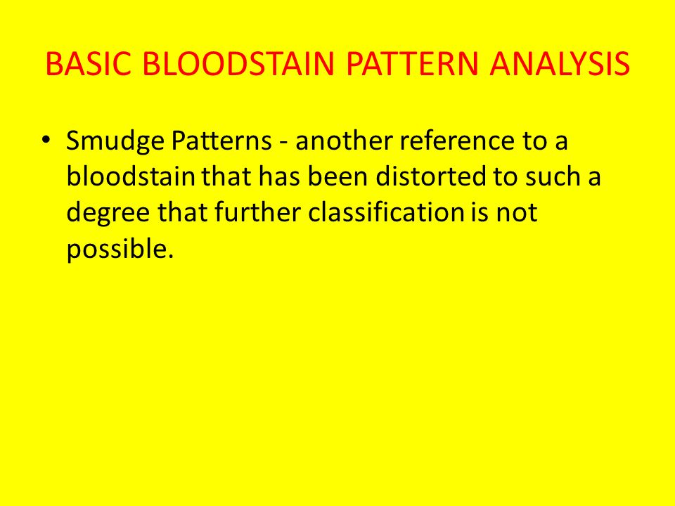 BASIC BLOODSTAIN PATTERN ANALYSIS Smudge Patterns - another reference to a bloodstain that has been distorted to such a degree that further classification is not possible.