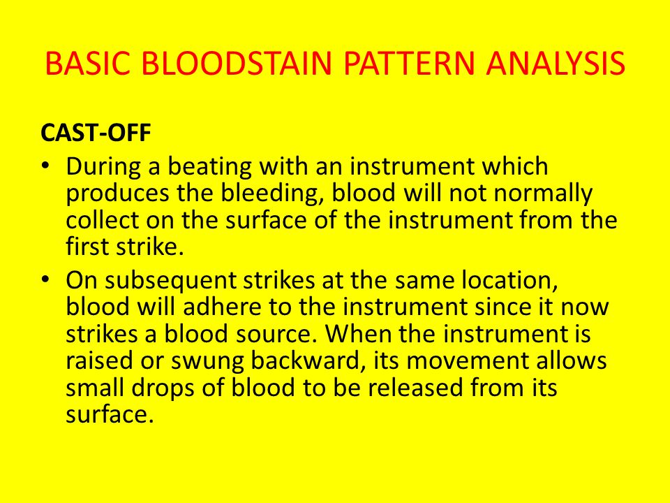 BASIC BLOODSTAIN PATTERN ANALYSIS CAST-OFF During a beating with an instrument which produces the bleeding, blood will not normally collect on the sur