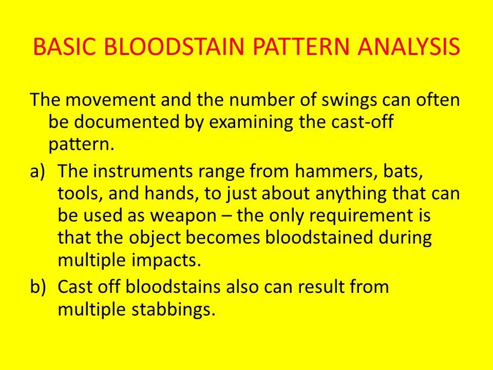 BASIC BLOODSTAIN PATTERN ANALYSIS The movement and the number of swings can often be documented by examining the cast-off pattern.