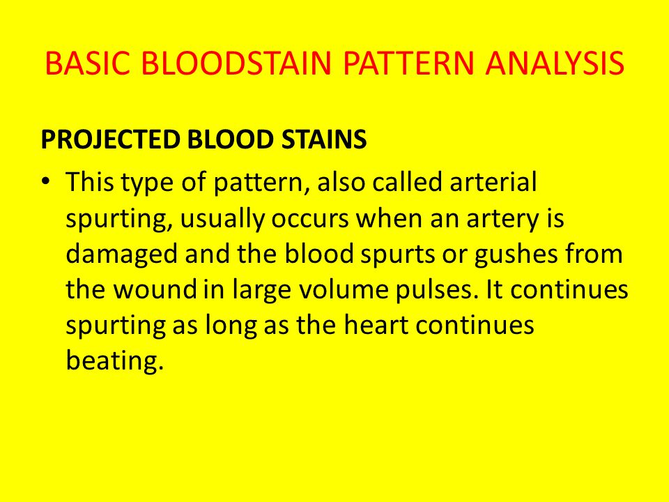 BASIC BLOODSTAIN PATTERN ANALYSIS PROJECTED BLOOD STAINS This type of pattern, also called arterial spurting, usually occurs when an artery is damaged and the blood spurts or gushes from the wound in large volume pulses.