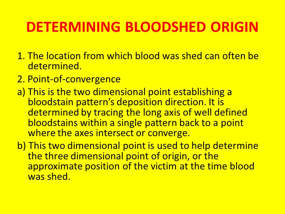 DETERMINING BLOODSHED ORIGIN 1.The location from which blood was shed can often be determined.
