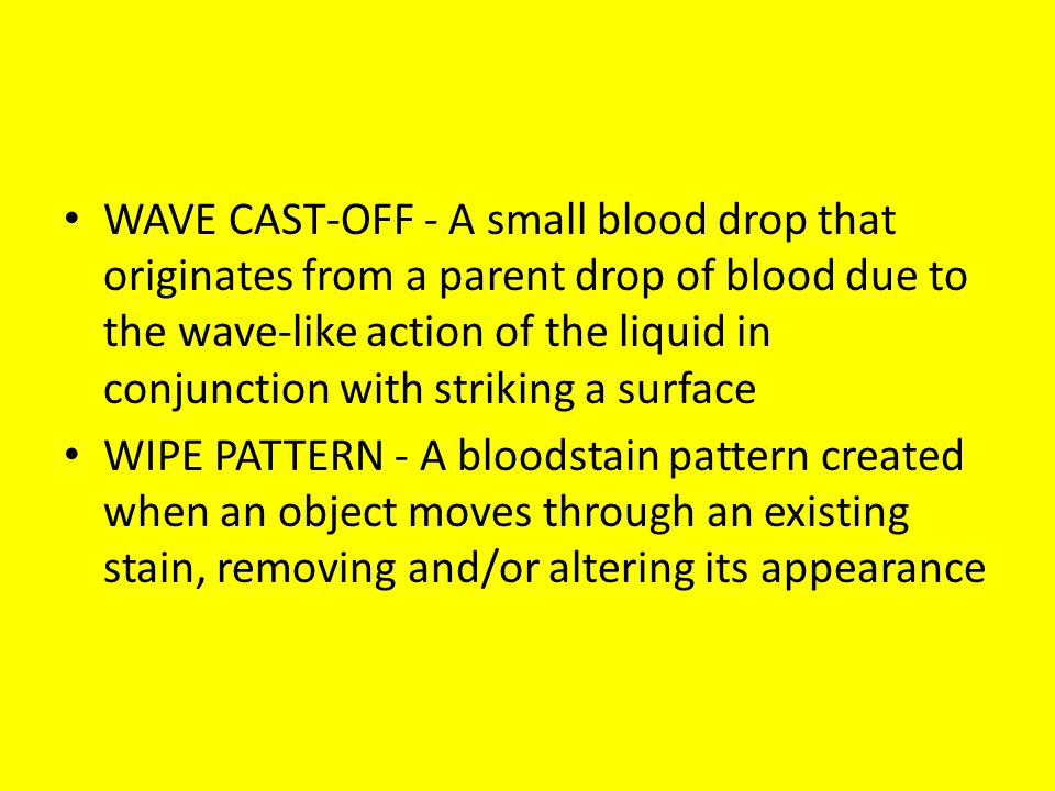 WAVE CAST-OFF - A small blood drop that originates from a parent drop of blood due to the wave-like action of the liquid in conjunction with striking a surface WIPE PATTERN - A bloodstain pattern created when an object moves through an existing stain, removing and/or altering its appearance