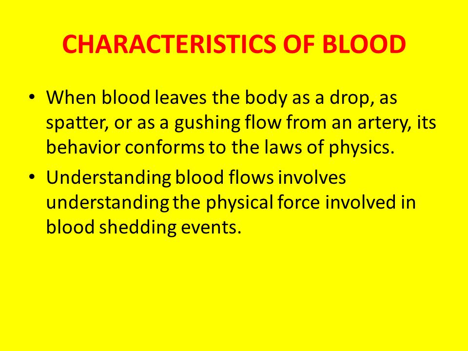 CHARACTERISTICS OF BLOOD When blood leaves the body as a drop, as spatter, or as a gushing flow from an artery, its behavior conforms to the laws of p