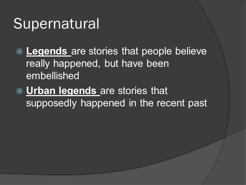 Supernatural  Legends are stories that people believe really happened, but have been embellished  Urban legends are stories that supposedly happened in the recent past