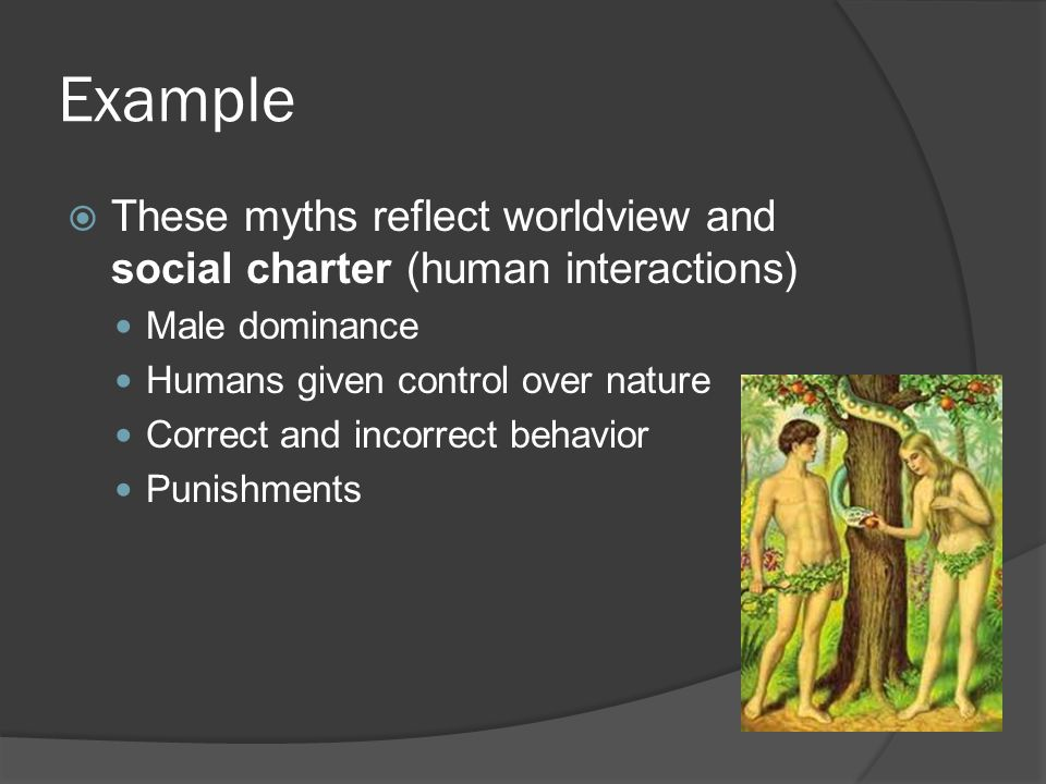 Example  These myths reflect worldview and social charter (human interactions) Male dominance Humans given control over nature Correct and incorrect behavior Punishments