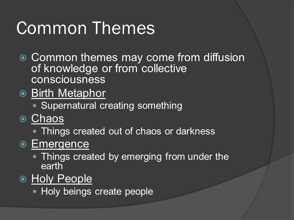 Common Themes  Common themes may come from diffusion of knowledge or from collective consciousness  Birth Metaphor Supernatural creating something  Chaos Things created out of chaos or darkness  Emergence Things created by emerging from under the earth  Holy People Holy beings create people