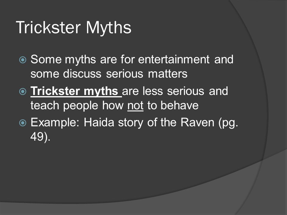 Trickster Myths  Some myths are for entertainment and some discuss serious matters  Trickster myths are less serious and teach people how not to behave  Example: Haida story of the Raven (pg.