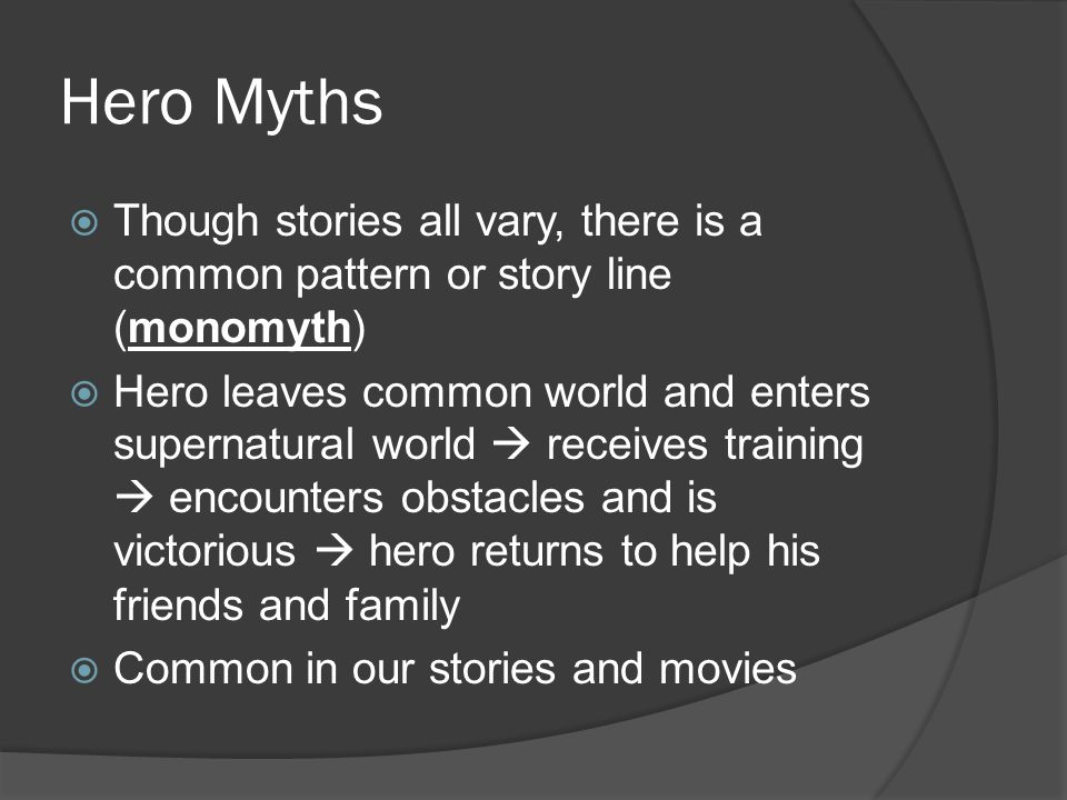 Hero Myths  Though stories all vary, there is a common pattern or story line (monomyth)  Hero leaves common world and enters supernatural world  receives training  encounters obstacles and is victorious  hero returns to help his friends and family  Common in our stories and movies