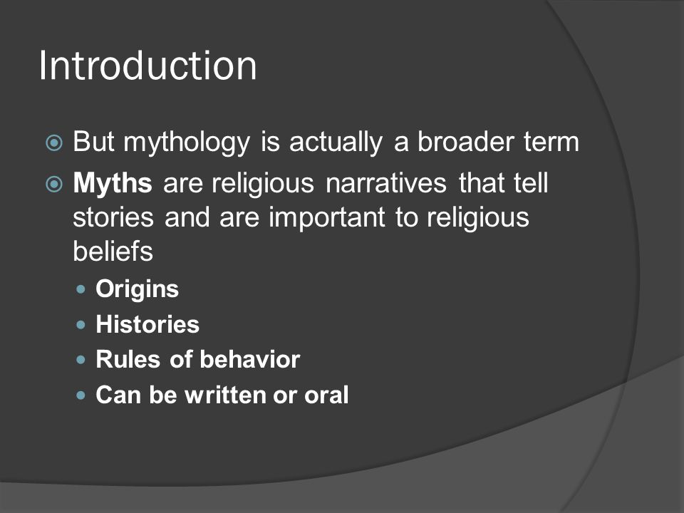 Introduction  But mythology is actually a broader term  Myths are religious narratives that tell stories and are important to religious beliefs Origins Histories Rules of behavior Can be written or oral