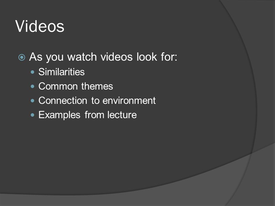Videos  As you watch videos look for: Similarities Common themes Connection to environment Examples from lecture