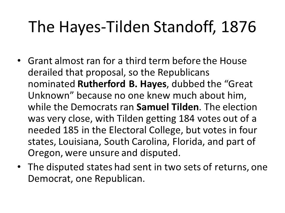 The Hayes-Tilden Standoff, 1876 Grant almost ran for a third term before the House derailed that proposal, so the Republicans nominated Rutherford B.
