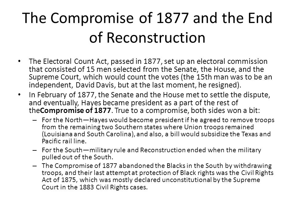 The Compromise of 1877 and the End of Reconstruction The Electoral Count Act, passed in 1877, set up an electoral commission that consisted of 15 men selected from the Senate, the House, and the Supreme Court, which would count the votes (the 15th man was to be an independent, David Davis, but at the last moment, he resigned).