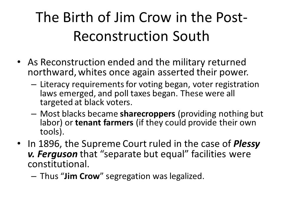 The Birth of Jim Crow in the Post- Reconstruction South As Reconstruction ended and the military returned northward, whites once again asserted their power.