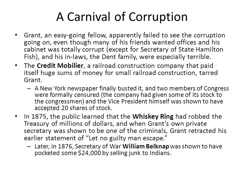 A Carnival of Corruption Grant, an easy-going fellow, apparently failed to see the corruption going on, even though many of his friends wanted offices and his cabinet was totally corrupt (except for Secretary of State Hamilton Fish), and his in-laws, the Dent family, were especially terrible.