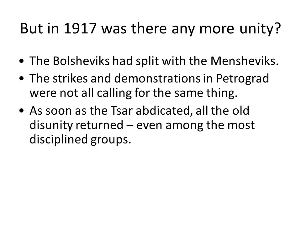 But in 1917 was there any more unity? The Bolsheviks had split with the Mensheviks. The strikes and demonstrations in Petrograd were not all calling f
