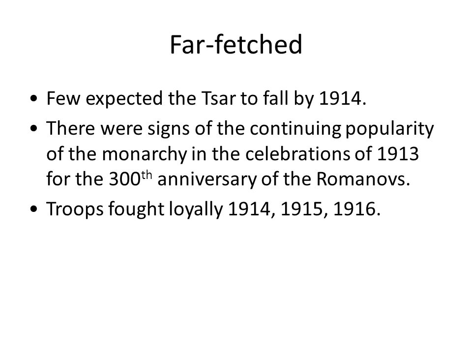 Far-fetched Few expected the Tsar to fall by 1914. There were signs of the continuing popularity of the monarchy in the celebrations of 1913 for the 3