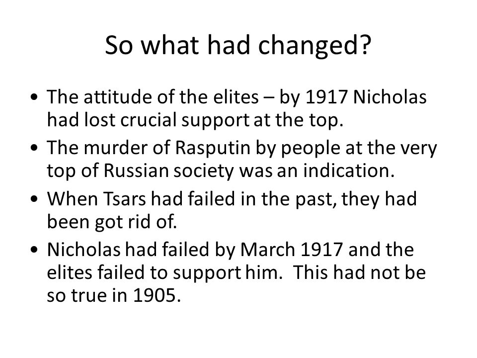 So what had changed? The attitude of the elites – by 1917 Nicholas had lost crucial support at the top. The murder of Rasputin by people at the very t