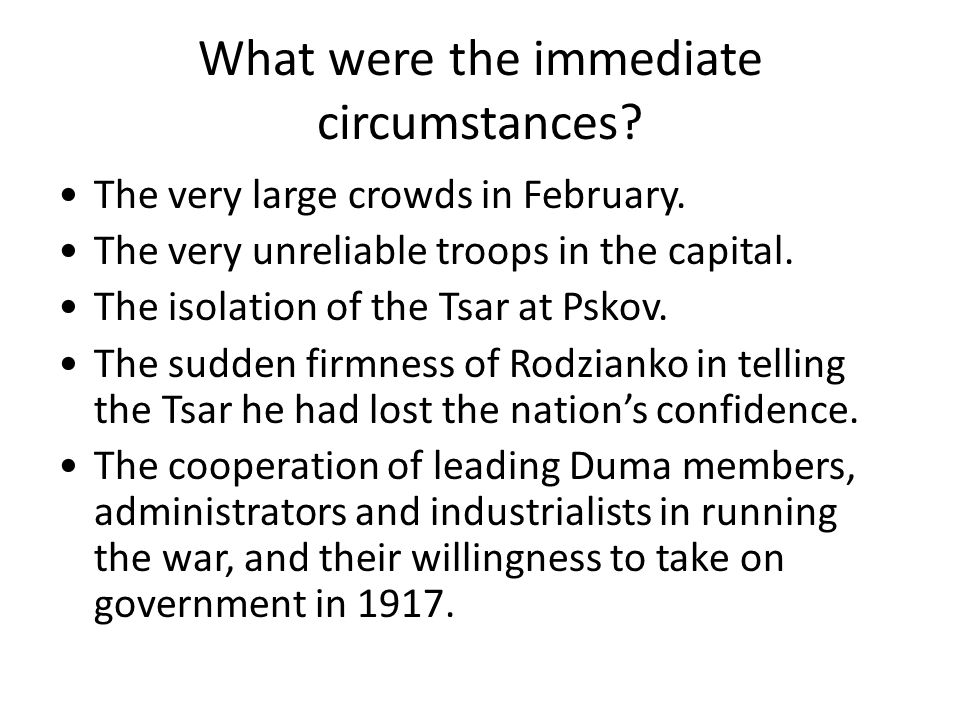 What were the immediate circumstances? The very large crowds in February. The very unreliable troops in the capital. The isolation of the Tsar at Psko