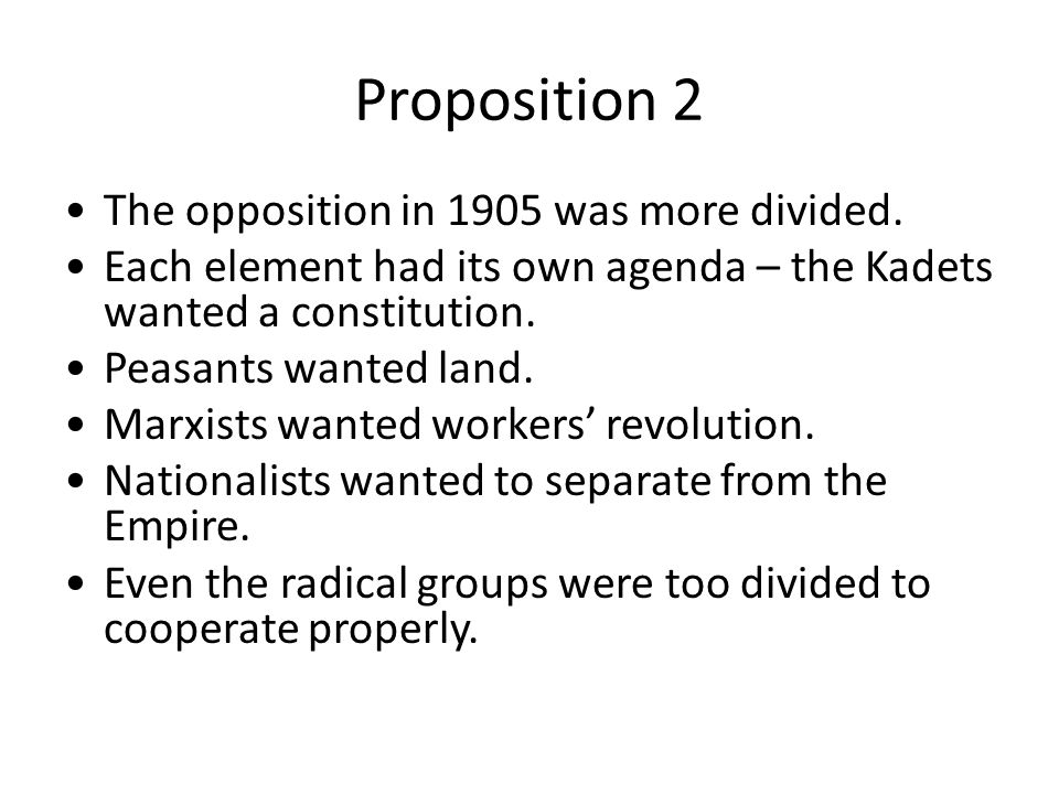 Proposition 2 The opposition in 1905 was more divided. Each element had its own agenda – the Kadets wanted a constitution. Peasants wanted land. Marxi