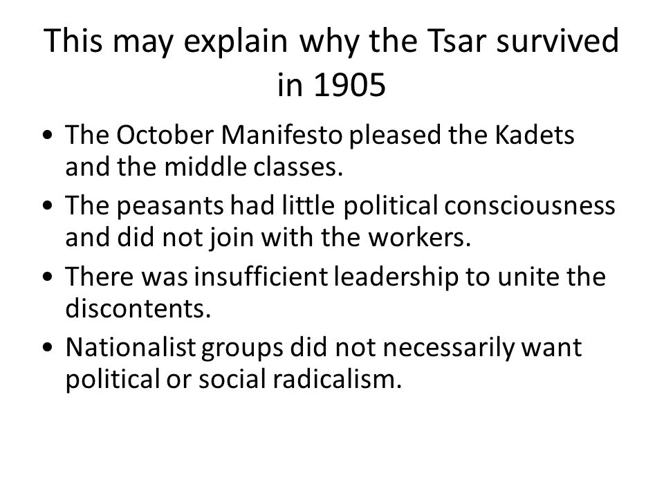 This may explain why the Tsar survived in 1905 The October Manifesto pleased the Kadets and the middle classes. The peasants had little political cons