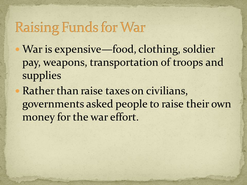 War is expensive—food, clothing, soldier pay, weapons, transportation of troops and supplies Rather than raise taxes on civilians, governments asked people to raise their own money for the war effort.