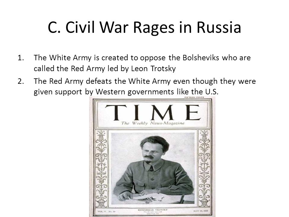 C. Civil War Rages in Russia 1.The White Army is created to oppose the Bolsheviks who are called the Red Army led by Leon Trotsky 2.The Red Army defea