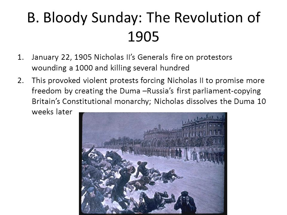 B. Bloody Sunday: The Revolution of 1905 1.January 22, 1905 Nicholas II's Generals fire on protestors wounding a 1000 and killing several hundred 2.Th