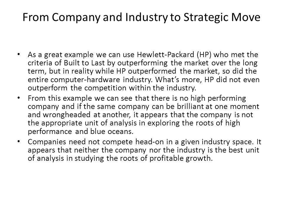 From Company and Industry to Strategic Move As a great example we can use Hewlett-Packard (HP) who met the criteria of Built to Last by outperforming the market over the long term, but in reality while HP outperformed the market, so did the entire computer-hardware industry.