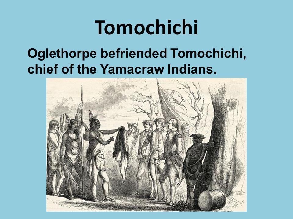 Tomochichi Oglethorpe befriended Tomochichi, chief of the Yamacraw Indians.