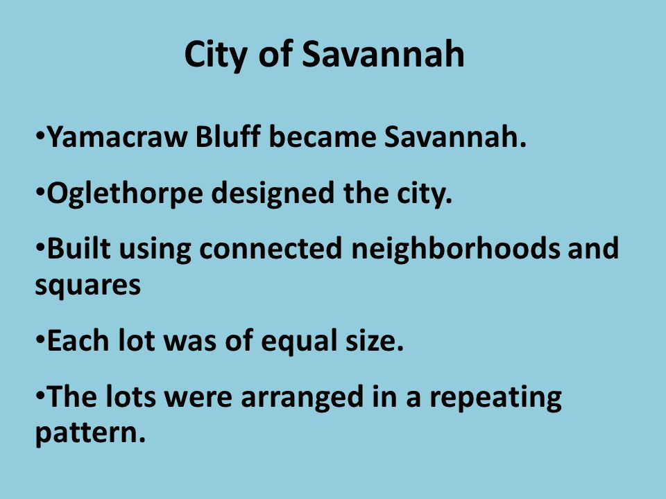City of Savannah Yamacraw Bluff became Savannah. Oglethorpe designed the city. Built using connected neighborhoods and squares Each lot was of equal s