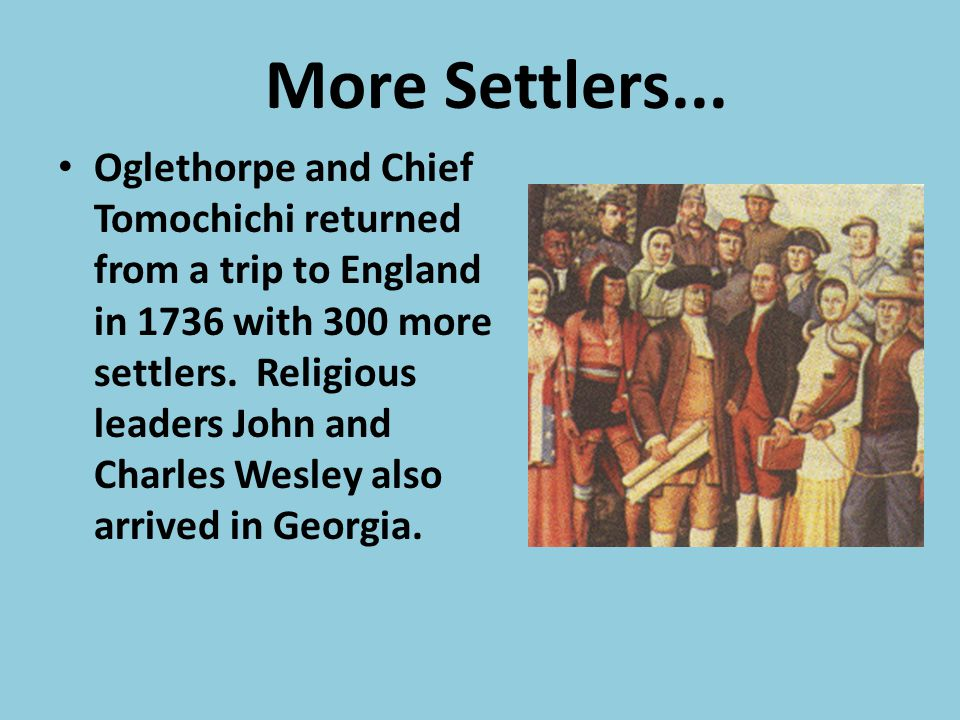 More Settlers... Oglethorpe and Chief Tomochichi returned from a trip to England in 1736 with 300 more settlers. Religious leaders John and Charles We