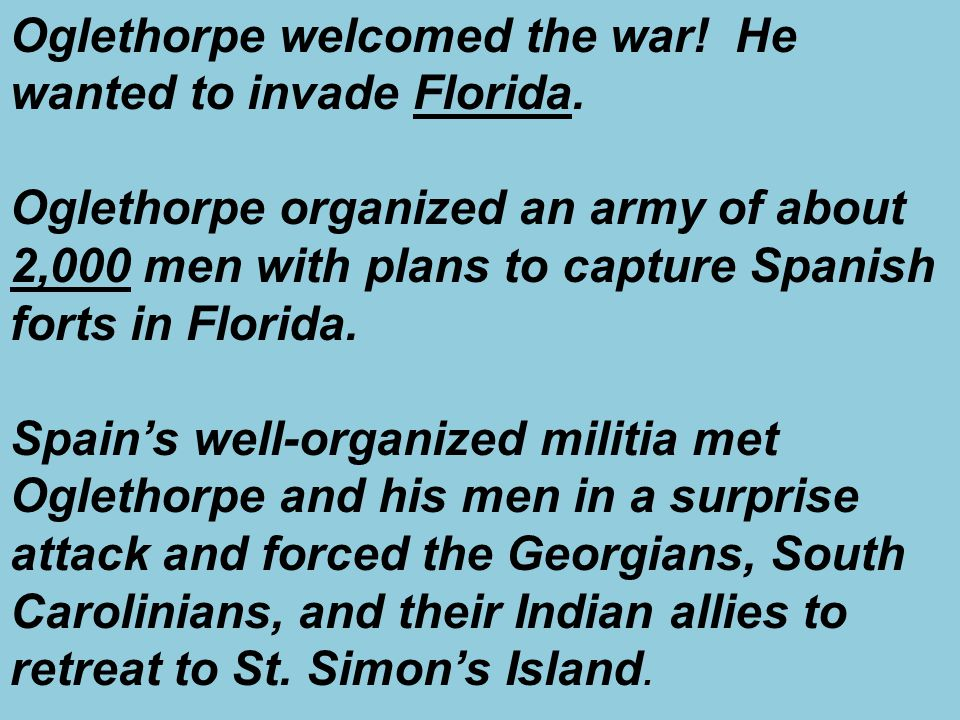 Oglethorpe welcomed the war! He wanted to invade Florida. Oglethorpe organized an army of about 2,000 men with plans to capture Spanish forts in Flori