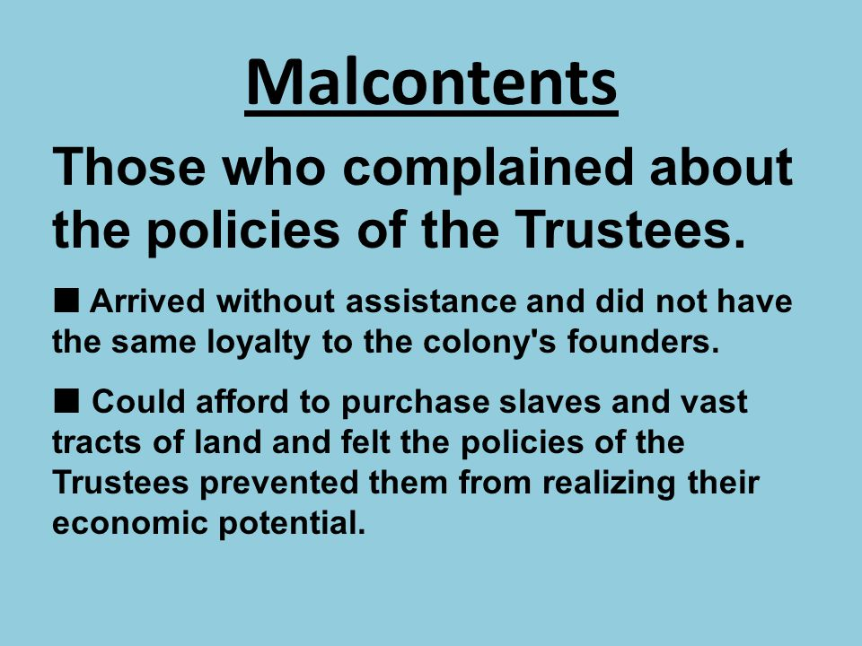 Malcontents Those who complained about the policies of the Trustees. Arrived without assistance and did not have the same loyalty to the colony's foun