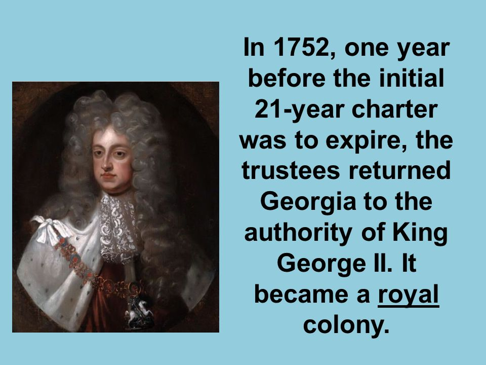 In 1752, one year before the initial 21-year charter was to expire, the trustees returned Georgia to the authority of King George II. It became a roya