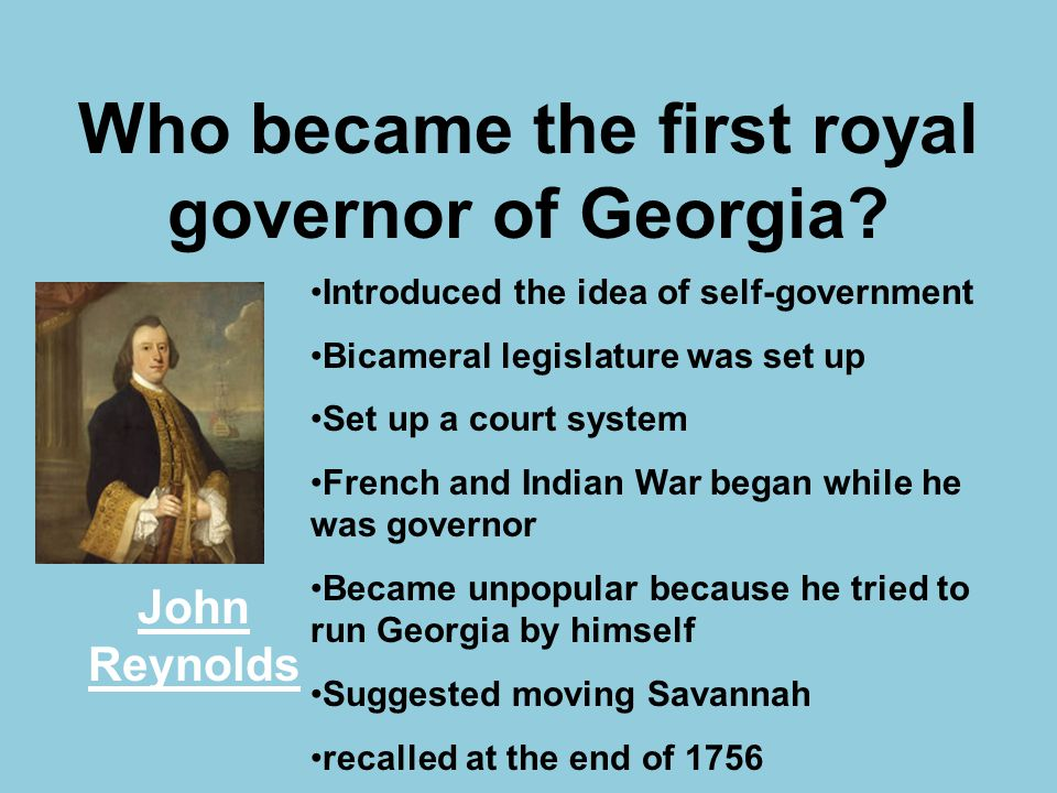 Who became the first royal governor of Georgia? John Reynolds Introduced the idea of self-government Bicameral legislature was set up Set up a court s
