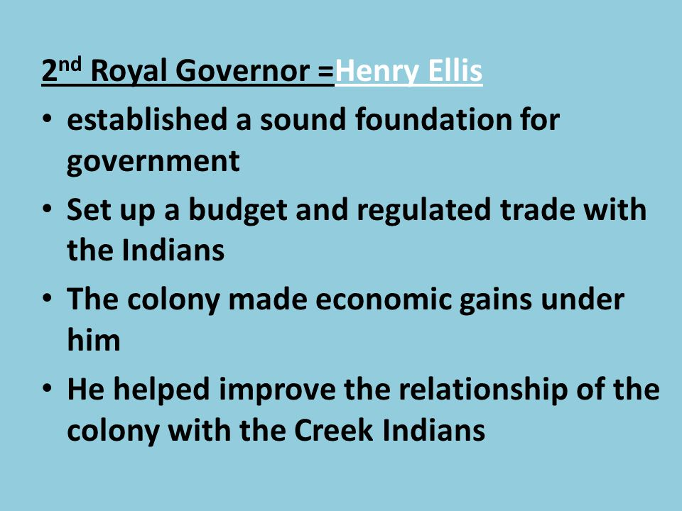 2 nd Royal Governor =Henry Ellis established a sound foundation for government Set up a budget and regulated trade with the Indians The colony made ec