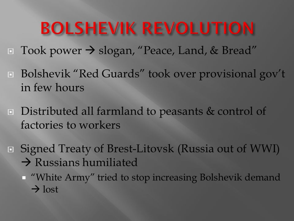  Took power  slogan, Peace, Land, & Bread  Bolshevik Red Guards took over provisional gov't in few hours  Distributed all farmland to peasants & control of factories to workers  Signed Treaty of Brest-Litovsk (Russia out of WWI)  Russians humiliated  White Army tried to stop increasing Bolshevik demand  lost