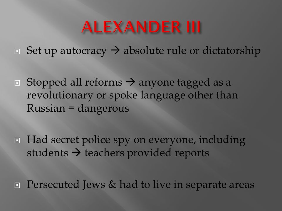  Set up autocracy  absolute rule or dictatorship  Stopped all reforms  anyone tagged as a revolutionary or spoke language other than Russian = dangerous  Had secret police spy on everyone, including students  teachers provided reports  Persecuted Jews & had to live in separate areas