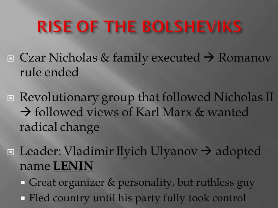  Czar Nicholas & family executed  Romanov rule ended  Revolutionary group that followed Nicholas II  followed views of Karl Marx & wanted radical change  Leader: Vladimir Ilyich Ulyanov  adopted name LENIN  Great organizer & personality, but ruthless guy  Fled country until his party fully took control