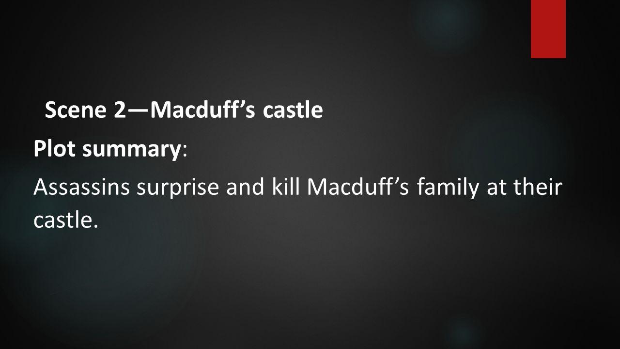 Scene 2—Macduff's castle Plot summary: Assassins surprise and kill Macduff's family at their castle.